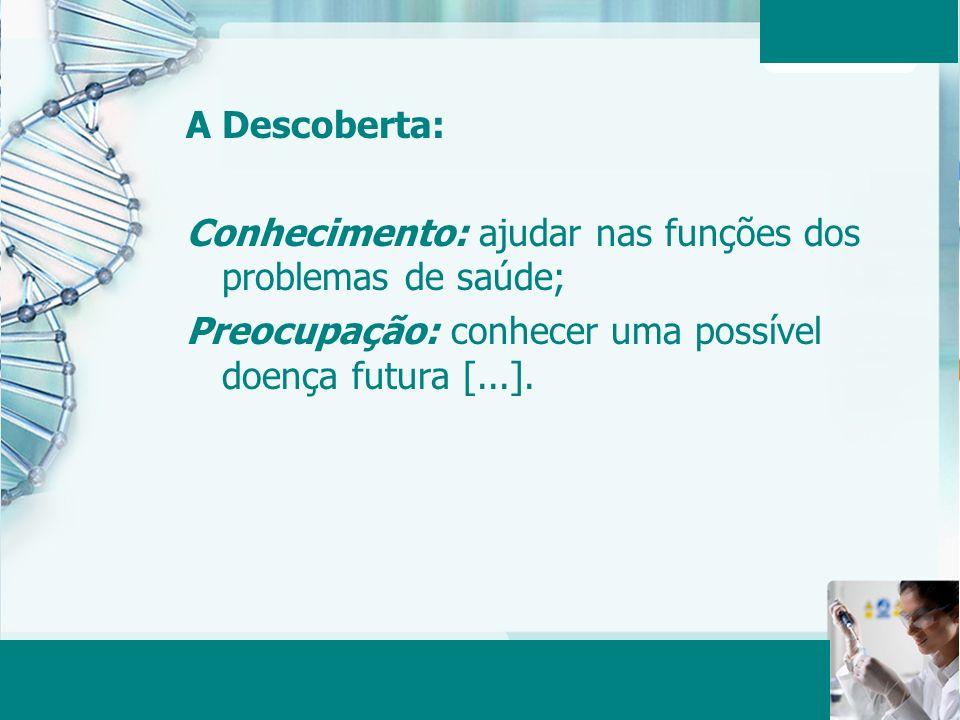 A Descoberta: Conhecimento: ajudar nas funções dos problemas de saúde; Preocupação: conhecer uma possível doença futura [...].
